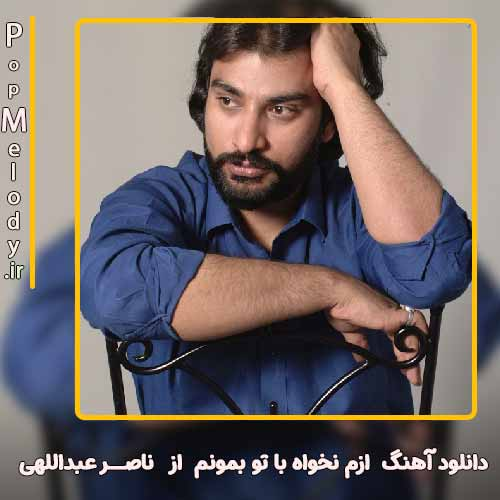 دانلود آهنگ ناصر عبداللهی ازم نخواه با تو بمونم