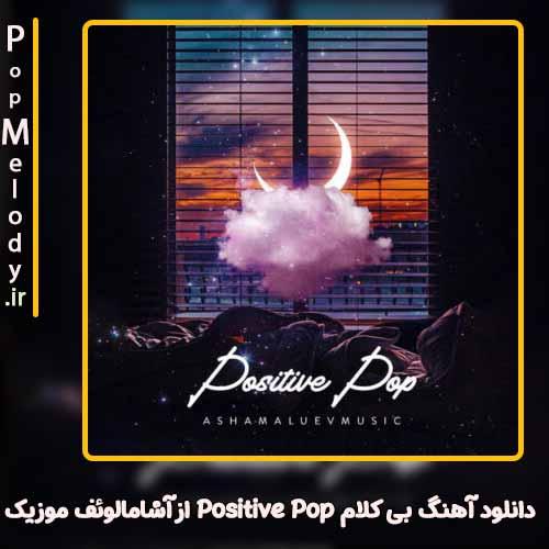 دانلود آهنگ آشامالوئف موزیک Positive Pop